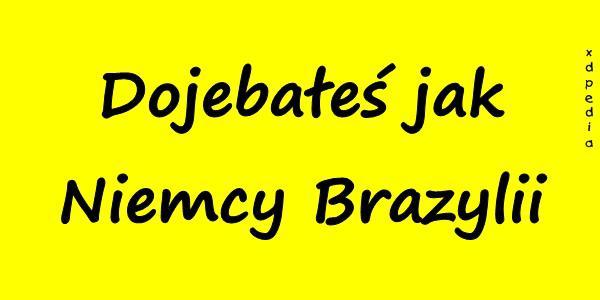 Dojebałeś jak Niemcy Brazylii