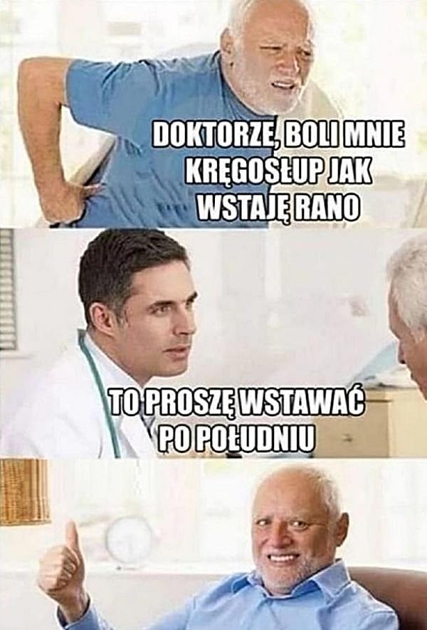 - Doktorze, boli mnie kręgosłup jak wstaję rano - To proszę wstać po południu