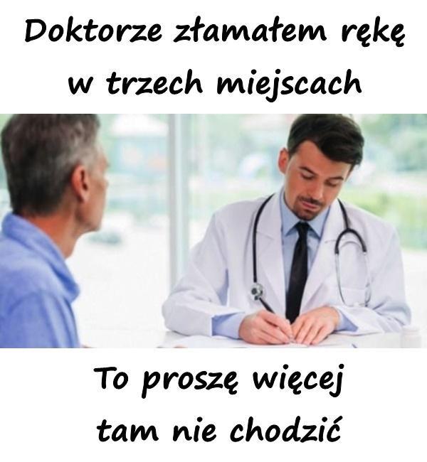 - Doktorze złamałem rękę w trzech miejscach - To proszę więcej tam nie chodzić