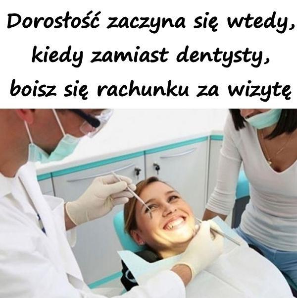 Dorosłość zaczyna się wtedy, kiedy zamiast dentysty, boisz się rachunku za wizytę