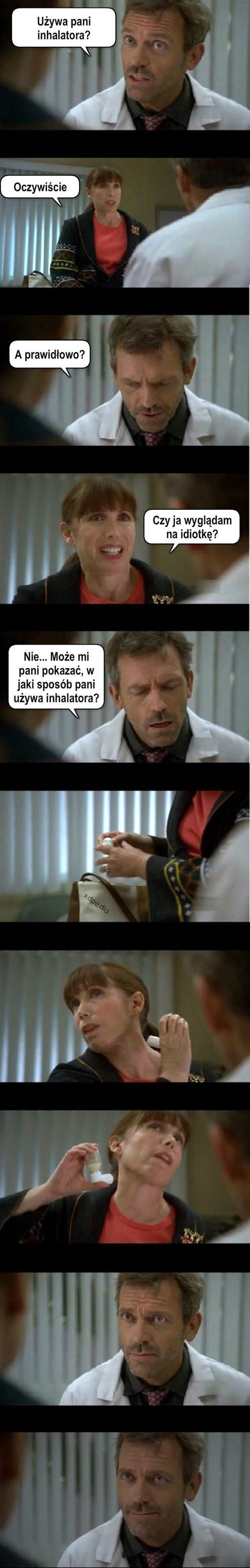 Dr. House: Używa Pani inhalatora? - Oczywiście Dr. House: A prawidłowo? - Czy ja wyglądam na idiotkę? Dr. House: Nie... Może mi Pani pokazać w jaki sposób używa inhalatora?