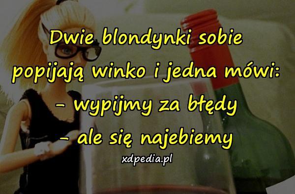 Dwie blondynki sobie popijają winko i jedna mówi: - wypijmy za błędy - ale się najebiemy