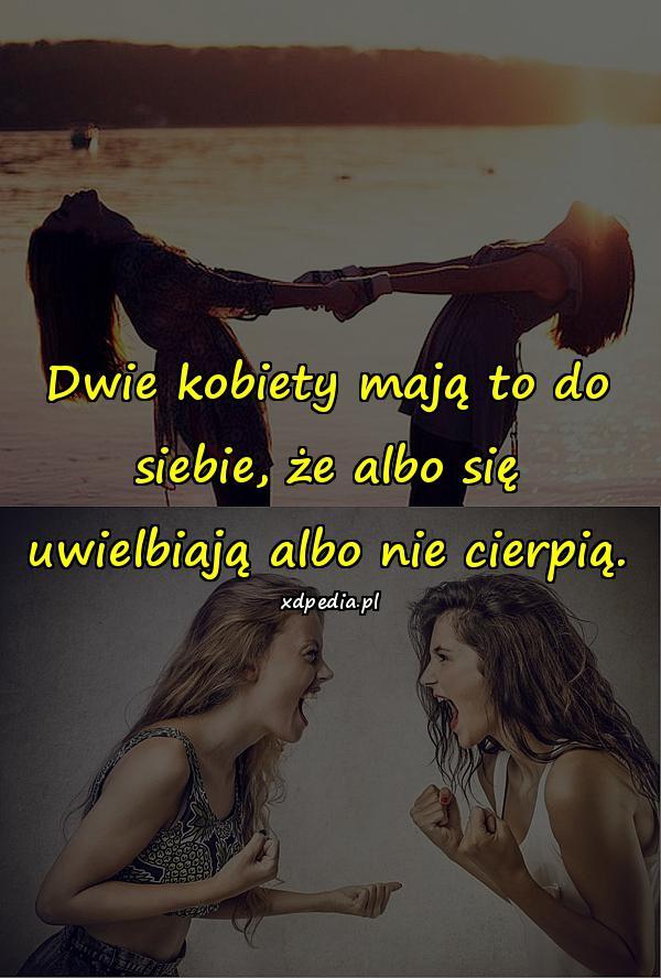 Dwie kobiety mają to do siebie, że albo się uwielbiają albo nie cierpią.