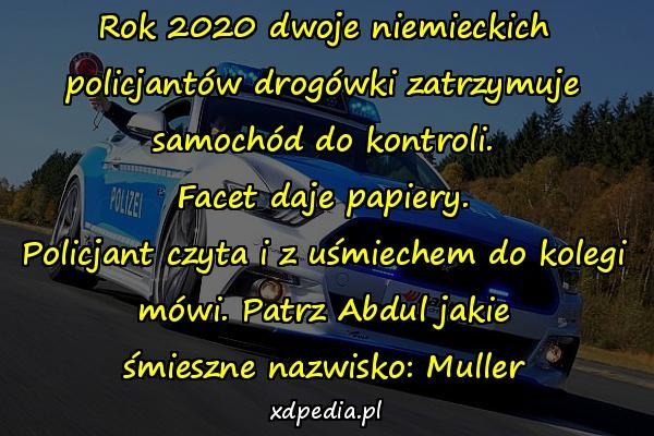 Rok 2020 dwoje niemieckich policjantów drogówki zatrzymuje samochód do kontroli. Facet daje papiery. Policjant czyta i z uśmiechem do kolegi mówi. Patrz Abdul jakie śmieszne nazwisko: Muller