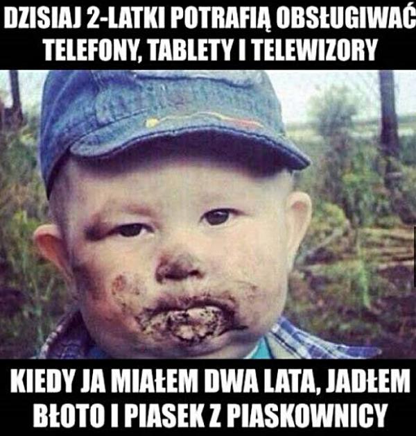 Dzisiaj dwulatki potrafią obsługiwać telefony, tablety i telewizory. Kiedy ja miałem dwa lata, jadłem błoto i piasek z piaskownicy.