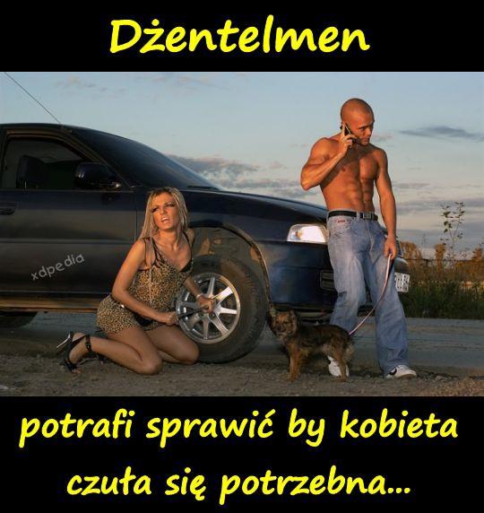 Dżentelmen potrafi sprawić by kobieta czuła się potrzebna...