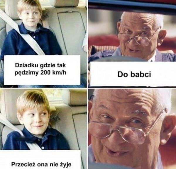 - Dziadku, gdzie tak pędzimy 200 km na godzinę? - Do babci - Przecież ona nie żyje