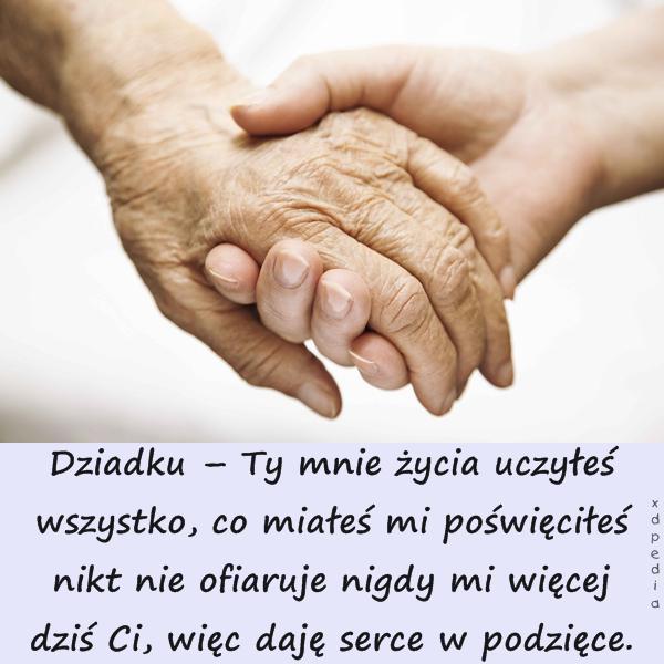 Dziadku – Ty mnie życia uczyłeś wszystko, co miałeś mi poświęciłeś nikt nie ofiaruje nigdy mi więcej dziś Ci, więc daję serce w podzięce.