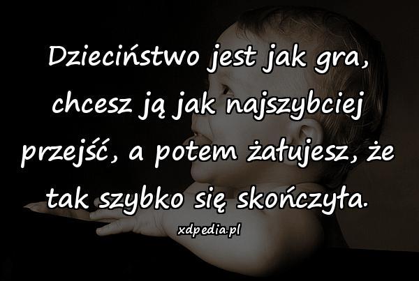 Dzieciństwo jest jak gra, chcesz ją jak najszybciej przejść, a potem żałujesz, że tak szybko się skończyła.