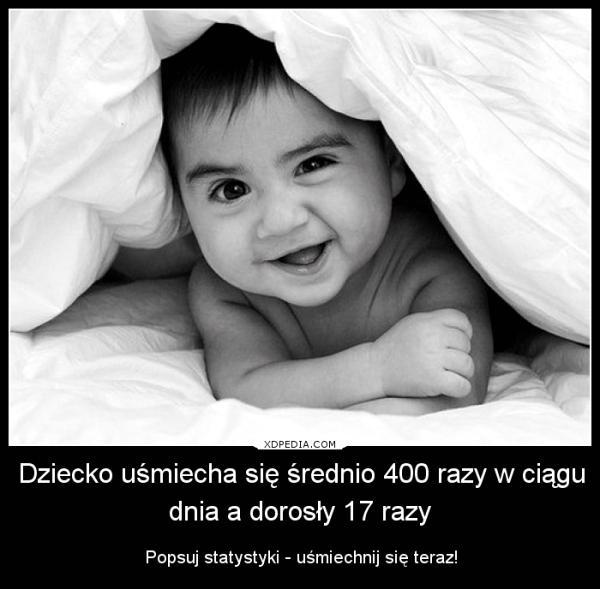 Dziecko uśmiecha się średnio 400 razy w ciągu dnia a dorosły 17 razy Popsuj statystyki - uśmiechnij się teraz!
