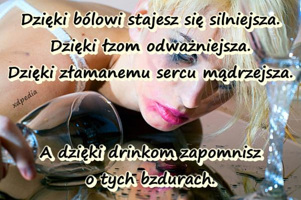 Dzięki bólowi stajesz się silniejsza. Dzięki łzom odważniejsza. Dzięki złamanemu sercu mądrzejsza. A dzięki drinkom zapomnisz o tych bzdurach.