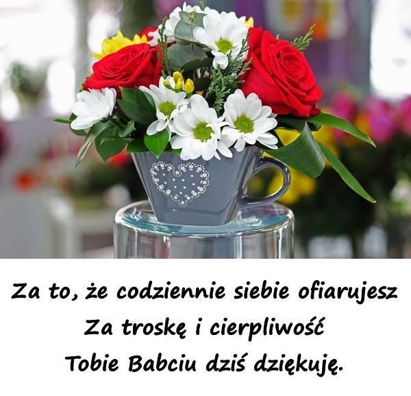 Za to, że codziennie siebie ofiarujesz Za troskę i cierpliwość Tobie Babciu dziś dziękuję.