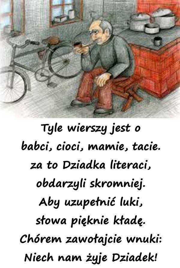 Tyle wierszy jest o babci, cioci, mamie, tacie. za to Dziadka literaci, obdarzyli skromniej. Aby uzupełnić luki, słowa pięknie kładę. Chórem zawołajcie wnuki: Niech nam żyje Dziadek!