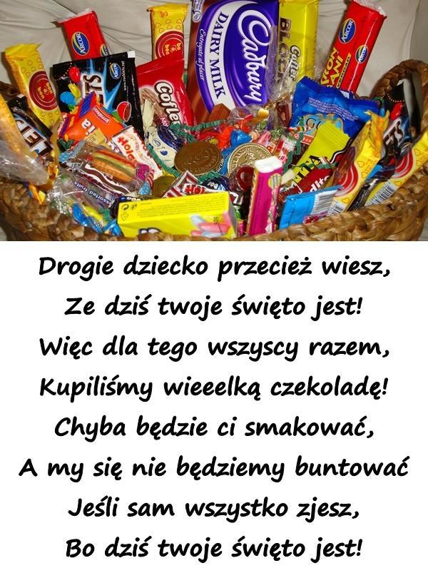 Drogie dziecko przecież wiesz, Ze dziś twoje święto jest! Więc dla tego wszyscy razem, Kupiliśmy wieeelką czekoladę! Chyba będzie ci smakować, A my się nie będziemy buntować Jeśli sam wszystko zjesz, Bo dziś twoje święto jest!