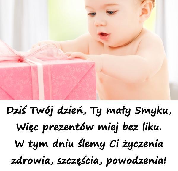 Dziś Twój dzień, Ty mały Smyku, Więc prezentów miej bez liku. W tym dniu ślemy Ci życzenia zdrowia, szczęścia, powodzenia!