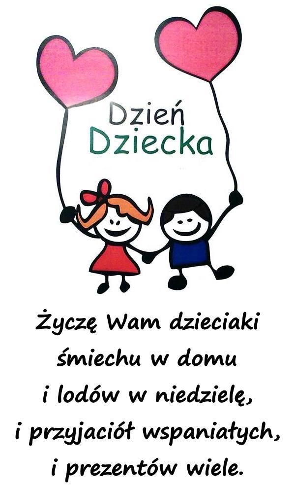 Życzę Wam dzieciaki śmiechu w domu i lodów w niedzielę, i przyjaciół wspaniałych, i prezentów wiele.