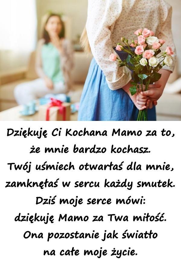 Dziękuję Ci Kochana Mamo za to, że mnie bardzo kochasz. Twój uśmiech otwarłaś dla mnie, zamknęłaś w sercu każdy smutek. Dziś moje serce mówi: dziękuję Mamo za Twa miłość. Ona pozostanie jak światło na całe moje życie.
