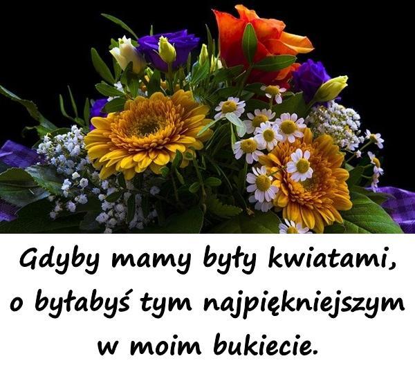 Gdyby mamy były kwiatami, o byłabyś tym najpiękniejszym w moim bukiecie.