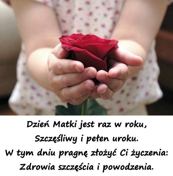 Dzień Matki jest raz w roku, Szczęśliwy i pełen uroku. W tym dniu pragnę złożyć Ci życzenia: Zdrowia szczęścia i powodzenia.