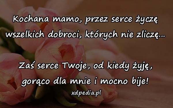 Kochana mamo, przez serce życzę wszelkich dobroci, których nie zliczę... Zaś serce Twoje, od kiedy żyję, gorąco dla mnie i mocno bije!