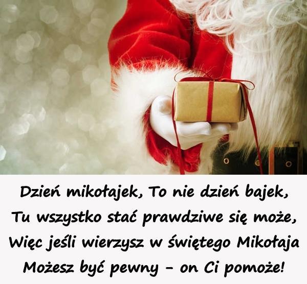 Dzień mikołajek, To nie dzień bajek, Tu wszystko stać prawdziwe się może, Więc jeśli wierzysz w świętego Mikołaja Możesz być pewny - on Ci pomoże!
