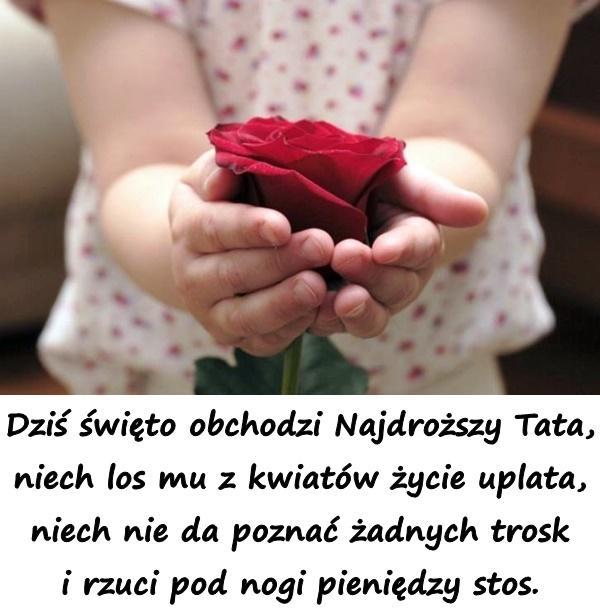 Dziś święto obchodzi Najdroższy Tata, niech los mu z kwiatów życie uplata, niech nie da poznać żadnych trosk i rzuci pod nogi pieniędzy stos.