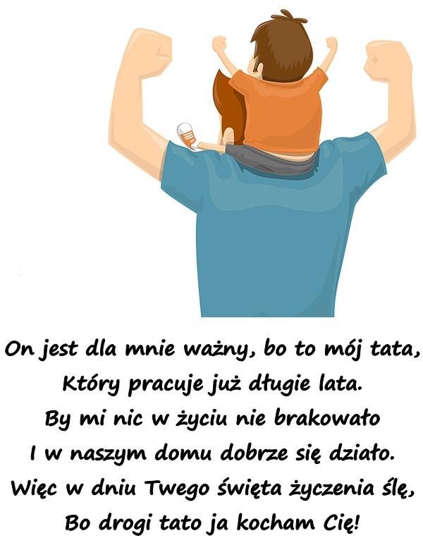On jest dla mnie ważny, bo to mój tata, Który pracuje już długie lata. By mi nic w życiu nie brakowało I w naszym domu dobrze się działo. Więc w dniu Twego święta życzenia ślę, Bo drogi tato ja kocham Cię!