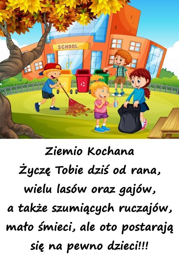 Ziemio Kochana Życzę Tobie dziś od rana, wielu lasów oraz gajów, a także szumiących ruczajów, mało śmieci, ale oto postarają się na pewno dzieci!!!