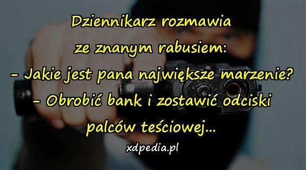 Dziennikarz rozmawia ze znanym rabusiem: - Jakie jest pana największe marzenie? - Obrobić bank i zostawić odciski palców teściowej...