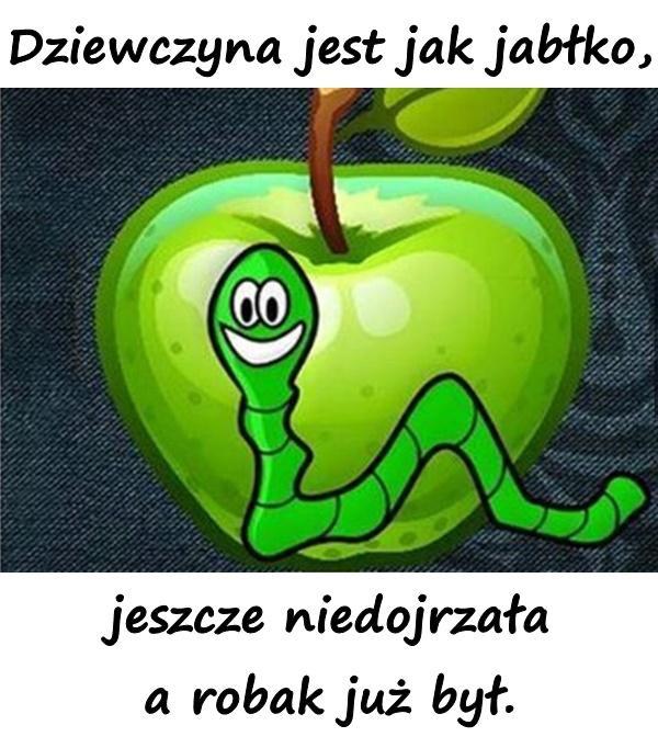 Dziewczyna jest jak jabłko, jeszcze niedojrzała a robak już był.