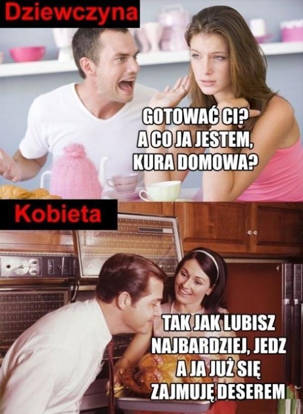 Dziewczyna: Gotować Ci, a co ja jestem kura domowa? Kobieta: Tak jak lubisz najbardziej, jedz a ja już się zajmuję deserem.