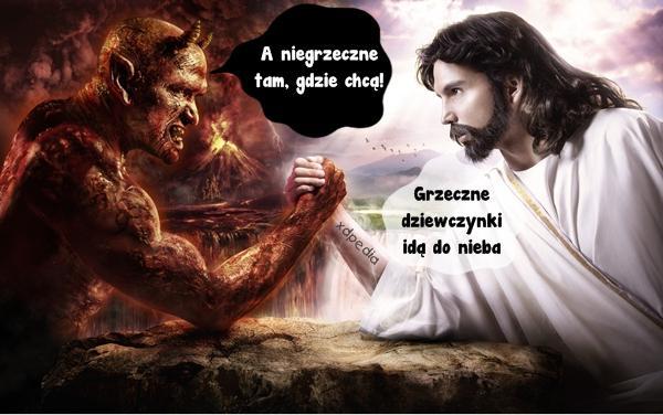 Jezus: Grzeczne dziewczynki idą do nieba Szatan: A niegrzeczne tam, gdzie chcą!