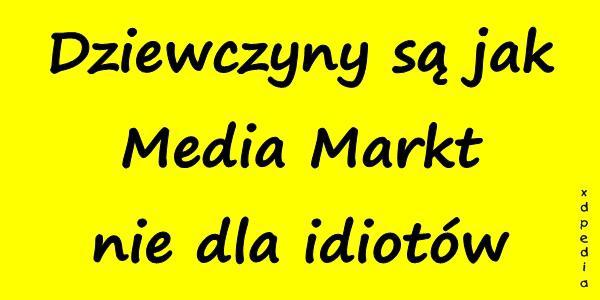 Dziewczyny są jak Media Markt - nie dla idiotów