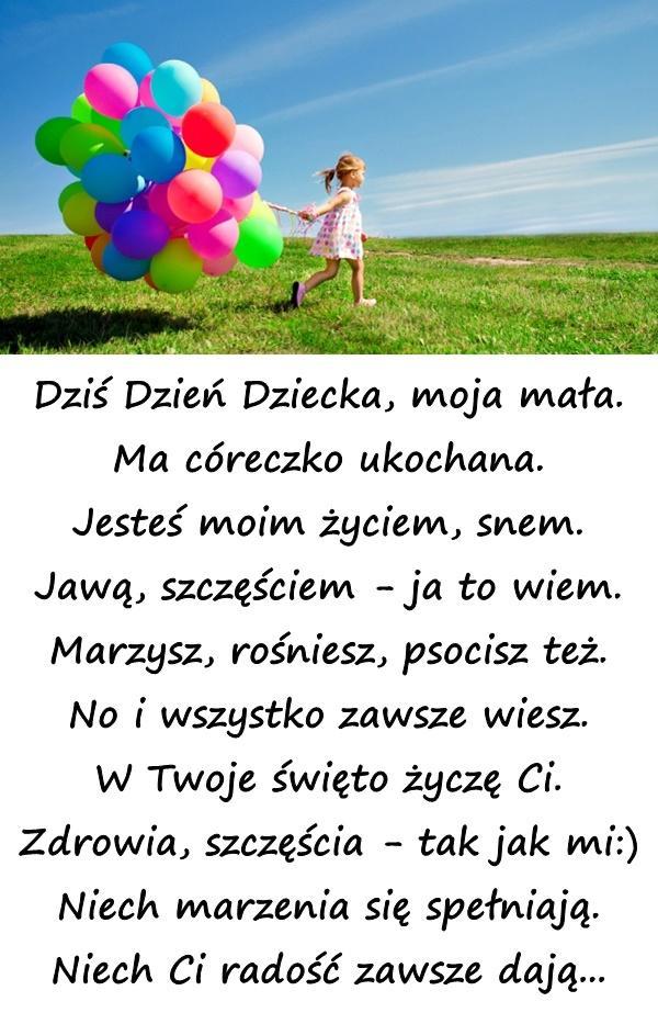 Dziś Dzień Dziecka, moja mała. Ma córeczko ukochana. Jesteś moim życiem, snem. Jawą, szczęściem - ja to wiem. Marzysz, rośniesz, psocisz też. No i wszystko zawsze wiesz. W Twoje święto życzę Ci. Zdrowia, szczęścia - tak jak mi:) Niech marzenia się spełniają. Niech Ci radość zawsze dają...