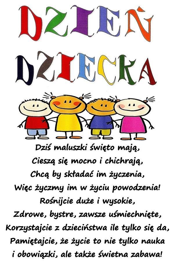 Dziś maluszki święto mają, Cieszą się mocno i chichrają, Chcą by składać im życzenia, Więc życzmy im w życiu powodzenia! Rośnijcie duże i wysokie, Zdrowe, bystre, zawsze uśmiechnięte, Korzystajcie z dzieciństwa ile tylko się da, Pamiętajcie, że życie to nie tylko nauka i obowiązki, ale także świetna zabawa!