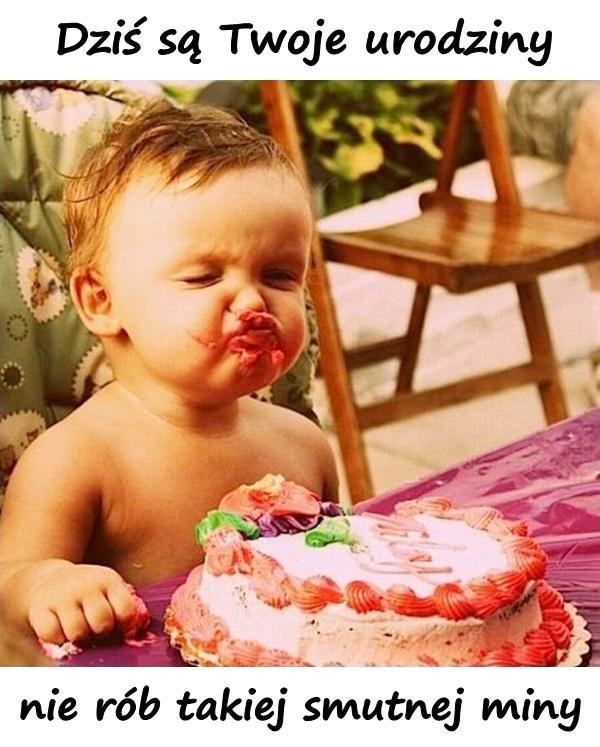 Dziś są Twoje urodziny i nie rób takiej smutnej miny.