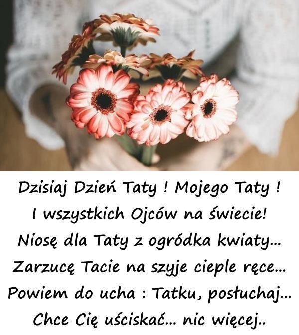 Dzisiaj Dzień Taty ! Mojego Taty ! I wszystkich Ojców na świecie! Niosę dla Taty z ogródka kwiaty... Zarzucę Tacie na szyje cieple ręce... Powiem do ucha : Tatku, posłuchaj... Chce Cię uściskać... nic więcej..