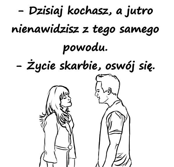 - Dzisiaj kochasz, a jutro nienawidzisz z tego samego powodu. - Życie skarbie, oswój się.
