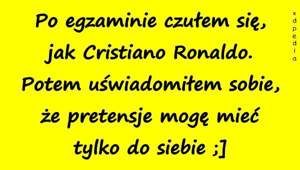 Po egzaminie czułem się, jak Cristiano Ronaldo. Potem uświadomiłem sobie, że pretensje mogę mieć tylko do siebie ;]