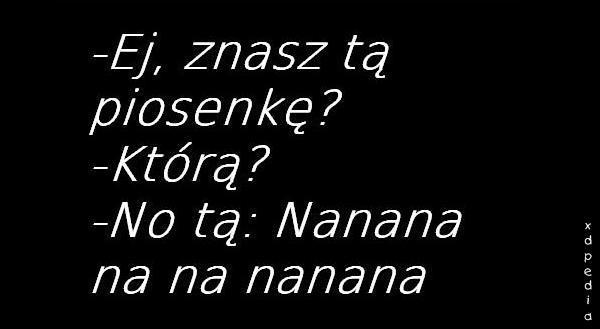 - Ej, znasz tą piosenkę? - Którą? - No tą: Nanana na na nanana