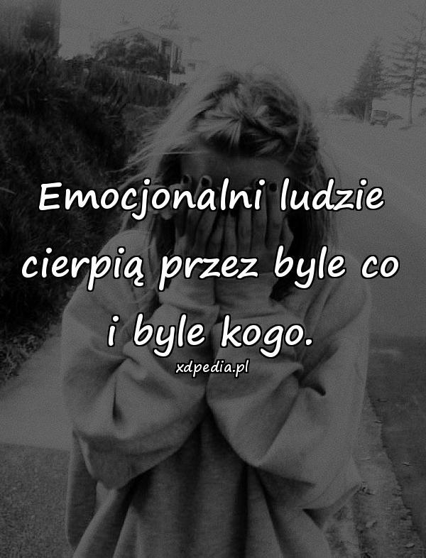 Emocjonalni ludzie cierpią przez byle co i byle kogo.