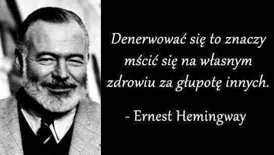 Denerwować się to znaczy mścić się na własnym zdrowiu za głupotę innych Ernest Hemingway
