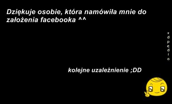 Dziękuje osobie, która namówiła mnie do założenia Faceboola ^^  Kolejne uzależnienie ;DD