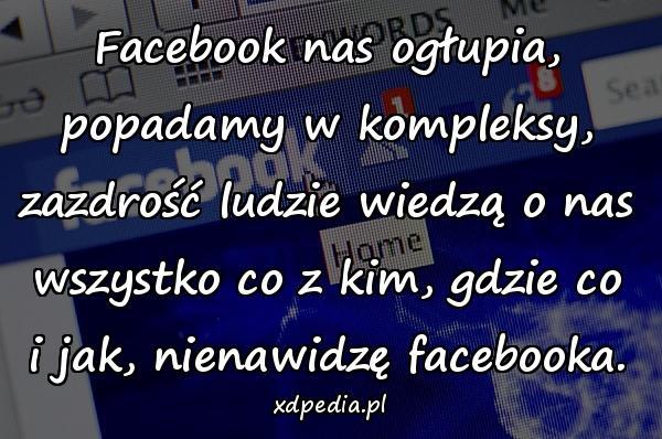 Facebook nas ogłupia, popadamy w kompleksy, zazdrość ludzie wiedzą o nas wszystko co z kim, gdzie co i jak, nienawidzę facebooka.