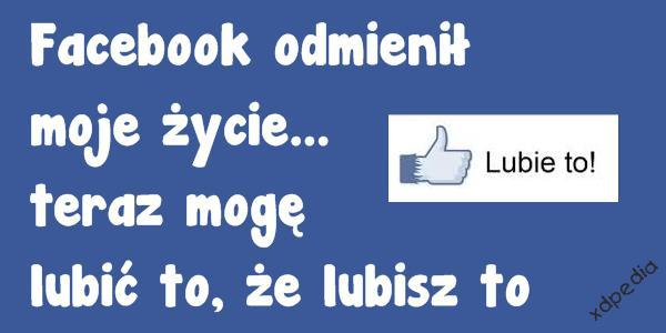 Facebook odmienił moje życie... teraz mogę lubić to, że lubisz to