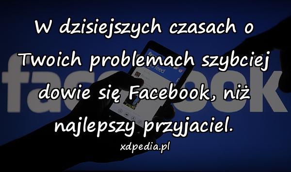 W dzisiejszych czasach o Twoich problemach szybciej dowie się Facebook, niż najlepszy przyjaciel.