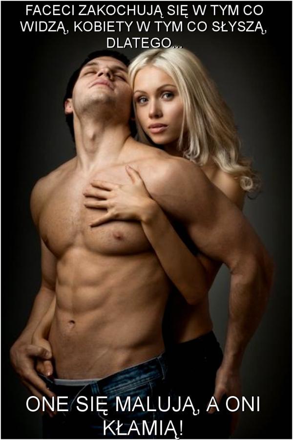 Faceci zakochują się w tym co widzą, kobiety w tym co słyszą, dlatego... one się malują, a oni kłamią!