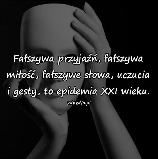 Fałszywa przyjaźń, fałszywa miłość, fałszywe słowa, uczucia i gesty, to epidemia XXI wieku.