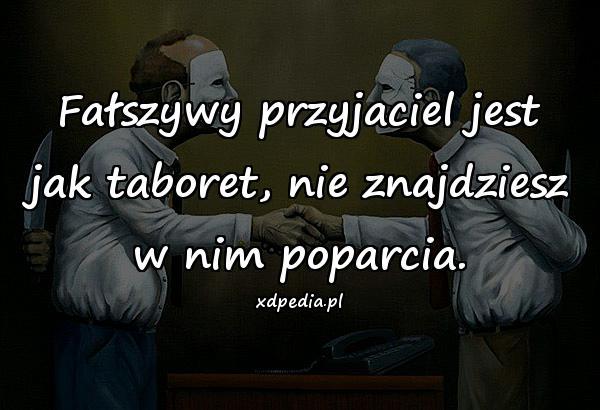 Fałszywy przyjaciel jest jak taboret, nie znajdziesz w nim poparcia.