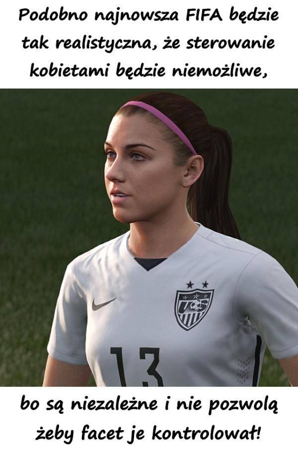 Podobno najnowsza FIFA będzie tak realistyczna, że sterowanie kobietami będzie niemożliwe, bo są niezależne i nie pozwolą żeby facet je kontrolował!